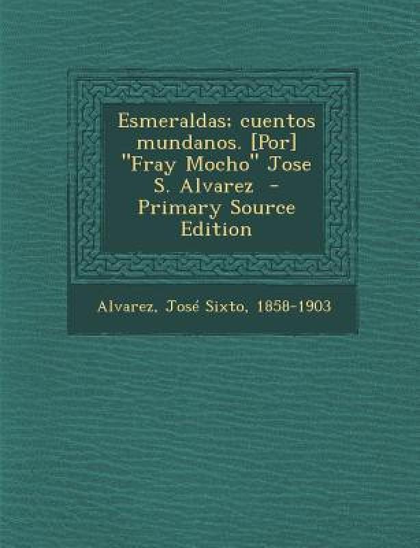 Esmeraldas; Cuentos Mundanos. [Por] Fray Mocho Jose S. Alvarez - Primary Source Edition(Spanish, Paperback, Jose Sixto 1858-1903 Alvarez)