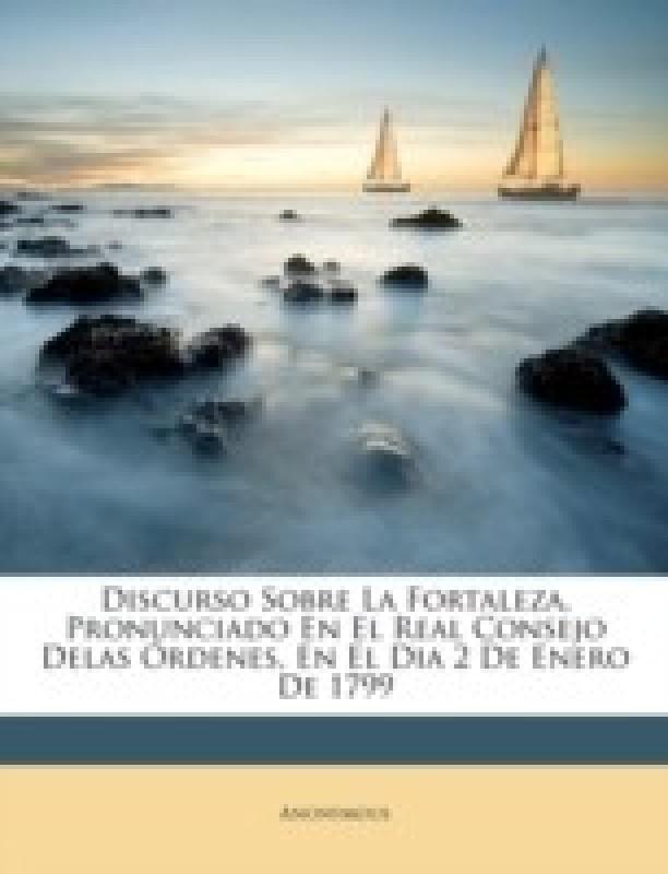 Discurso Sobre La Fortaleza, Pronunciado En El Real Consejo Delas Ordenes, En El Dia 2 de Enero de 1799(Spanish, Paperback, Anonymous)