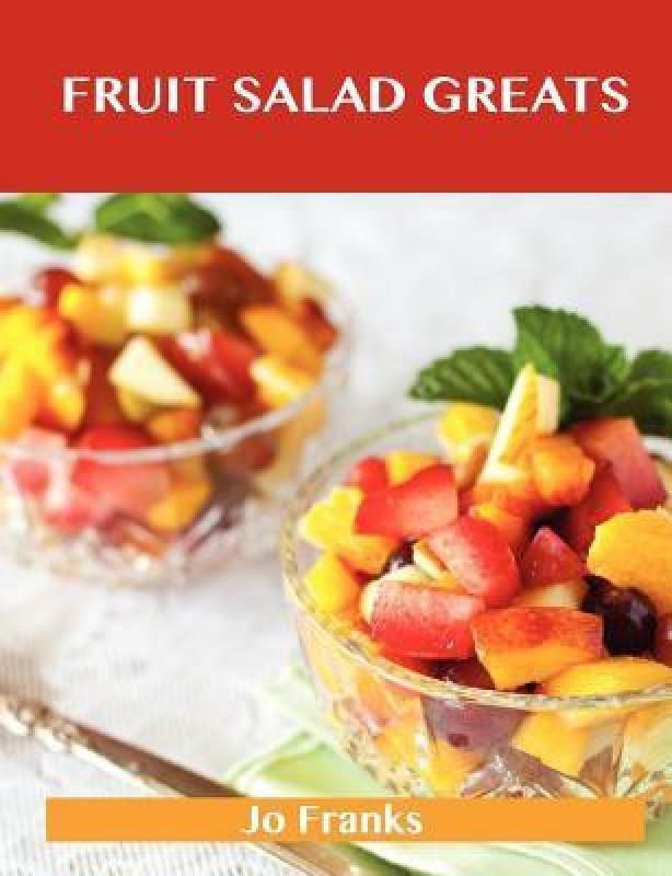 Fruit Salad Greats: Delicious Fruit Salad Recipes, The Top 93 Fruit Salad Recipes(B, Jo Franks)