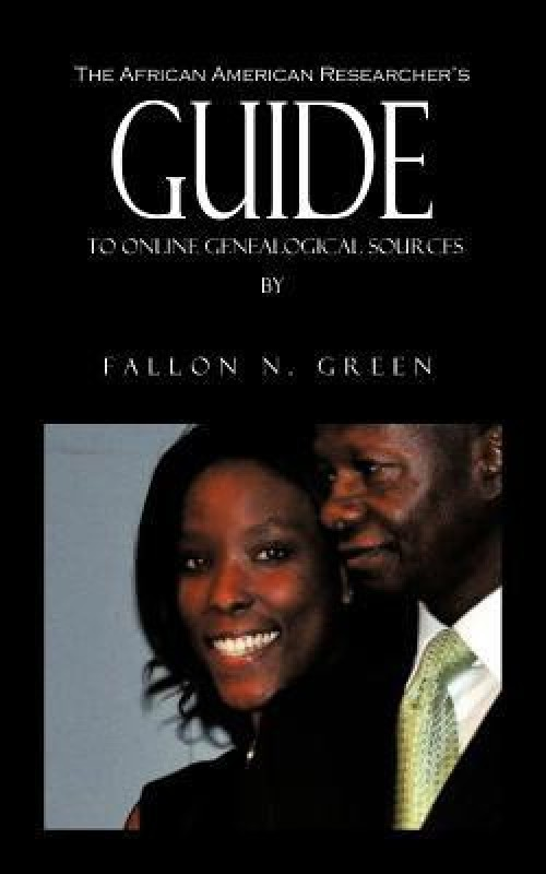 The African American Researcher's Guide to Online Genealogical Sources: From the Personal Notebook of Genealogist Fallon N. Green(Ref028000, B, Fallon N. Green)