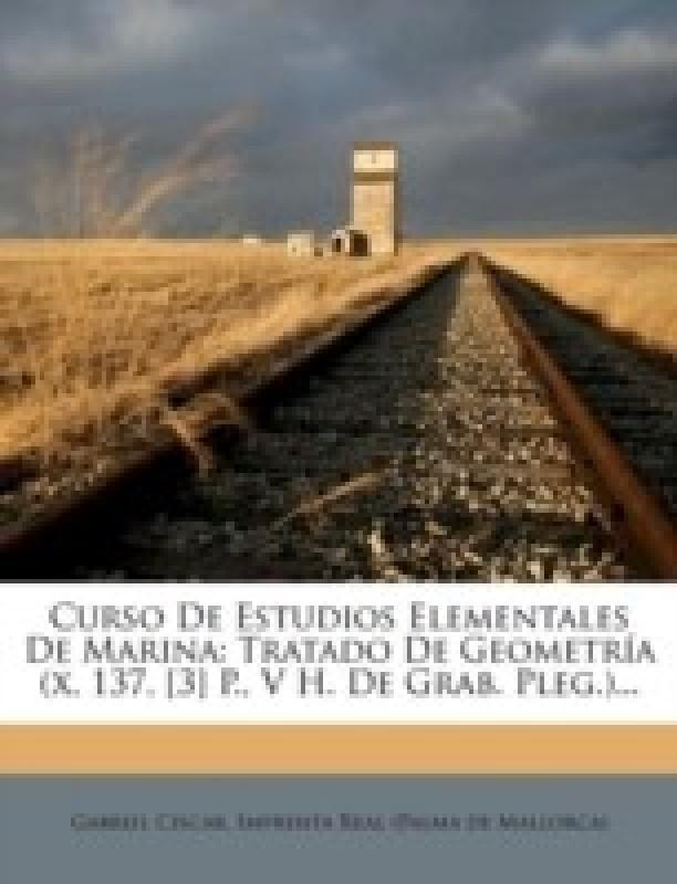 Curso de Estudios Elementales de Marina: Tratado de Geometr a (X, 137, [3] P., V H. de Grab. Pleg.)...(Spanish, Paperback, Imprenta Real (Palma De Mallorca), Gabriel Ciscar)