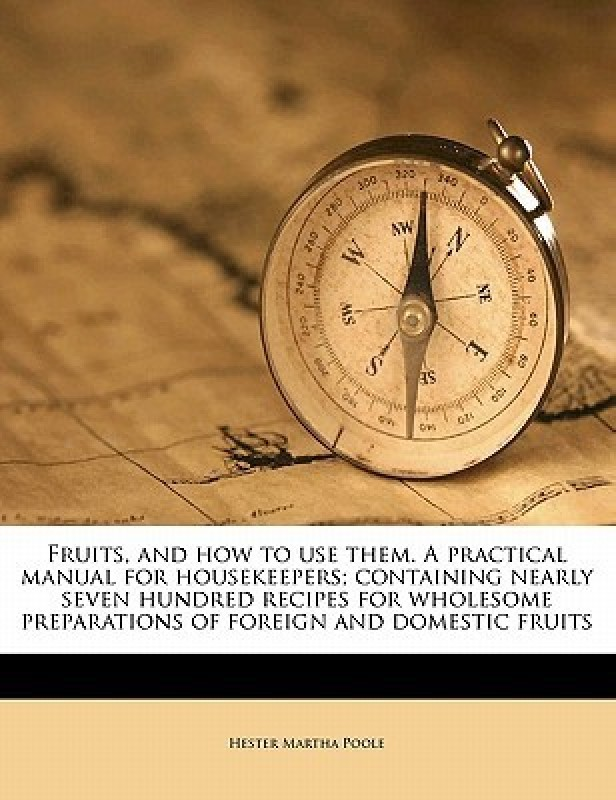 Fruits, and how to use them. A practical manual for housekeepers; containing nearly seven hundred recipes for wholesome preparations of foreign and do(English, Paperback, Hester Martha Poole)