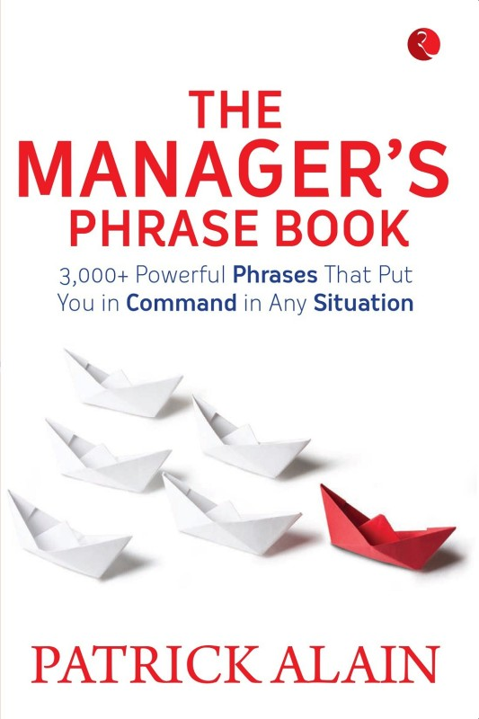The Manager's Phrase Book - 3,000+ Powerful Phrases That Put You in Command in Any Situation(English, Paperback, Alain Patrick)
