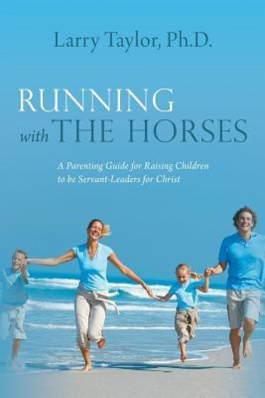 Running with the Horses - A Parenting Guide for Raising Children to Be Servant-Leaders for Christ(English, Paperback, Taylor Ph D Larry Taylor Ph D)