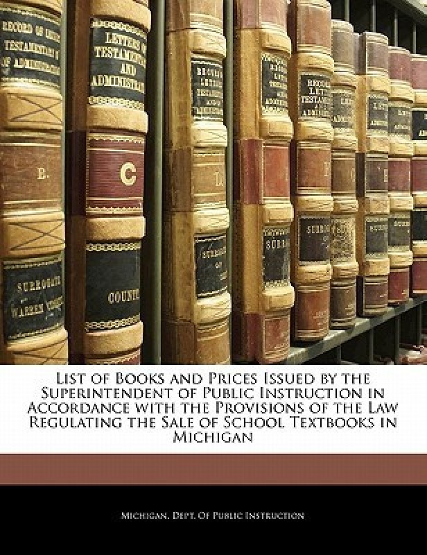 List of Books and Prices Issued by the Superintendent of Public Instruction in Accordance with the Provisions of the Law Regulating the Sale of School Textbooks in Michigan(English, Paperback, Michigan Dept Of Instruction, Michigan Dept Of Public Instruction)