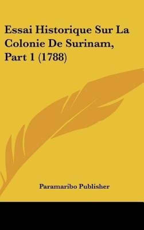 Essai Historique Sur La Colonie de Surinam, Part 1 (1788)(French, Hardcover, Publisher Paramaribo Publisher)