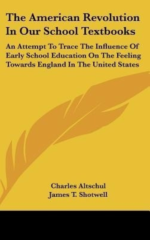 The American Revolution In Our School Textbooks: An Attempt To Trace The Influence Of Early School Education On The Feeling Towards England In The United States(English, Hardcover, James T. Shotwell, Charles Altschul)