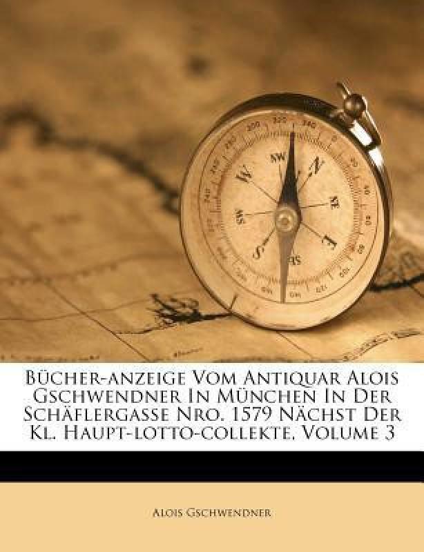 B Cher-Anzeige Vom Antiquar Alois Gschwendner in M Nchen in Der Sch Flergasse Nro. 1579 N Chst Der Kl. Haupt-Lotto-Collekte, Volume 3(English, Paperback, Alois Gschwendner)
