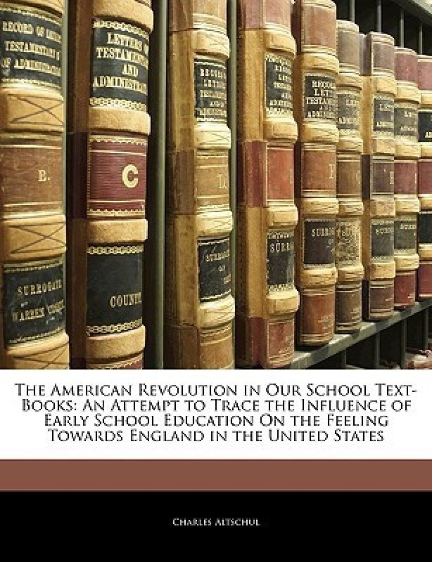 The American Revolution in Our School Text-Books: An Attempt to Trace the Influence of Early School Education On the Feeling Towards England in the United States(English, Paperback, Charles Altschul)
