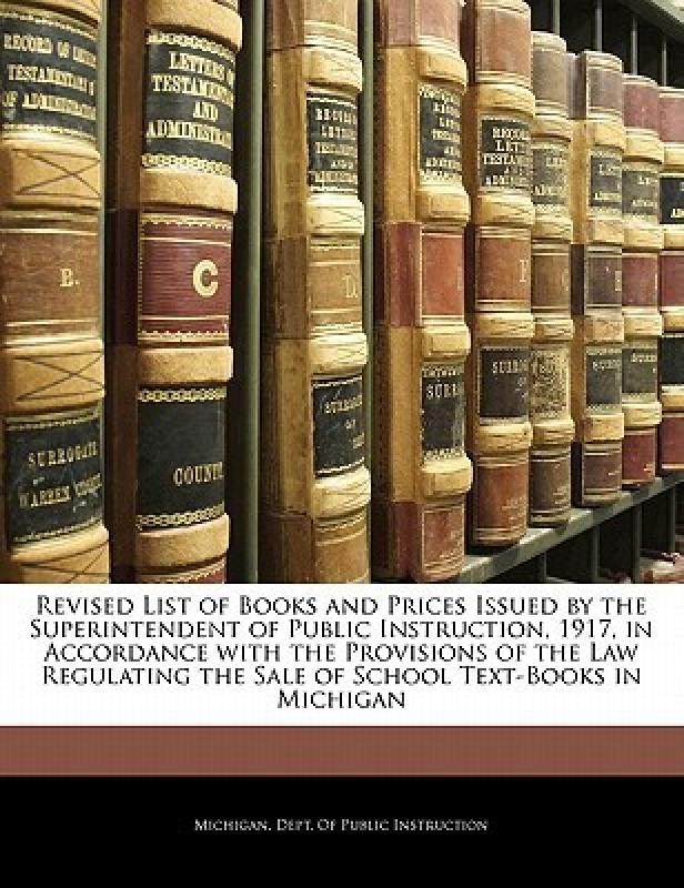 Revised List of Books and Prices Issued by the Superintendent of Public Instruction, 1917, in Accordance with the Provisions of the Law Regulating the Sale of School Text-Books in Michigan(English, Paperback, Michigan Dept Of Public Instruction, Michigan Dept Of Instruction)