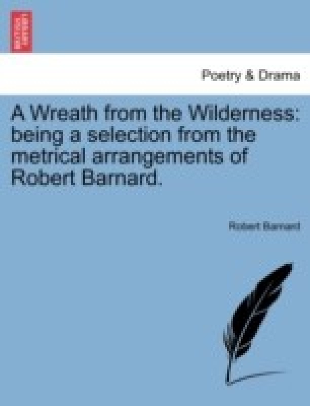 A Wreath from the Wilderness: Being a Selection from the Metrical Arrangements of Robert Barnard.(English, Paperback, Formerly University Of Tromso The Bronte Society), Formerly University Of Tromso Freelance Writer, Barnard Robert BSC (Freelance Writer)