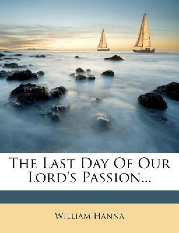 THE LAST DAY OF OUR LORD'S PASSION...(English, Paperback, WILLIAM HANNA)
