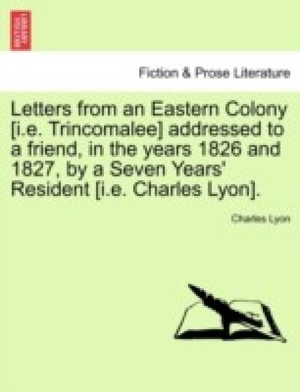 Letters from an Eastern Colony [I.E. Trincomalee] Addressed to a Friend, in the Years 1826 and 1827, by a Seven Years' Resident [I.E. Charles Lyon].(English, Paperback, Lyon Charles)