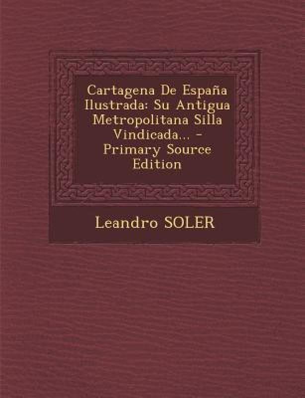 Cartagena de Espana Ilustrada: Su Antigua Metropolitana Silla Vindicada... - Primary Source Edition(Spanish, Paperback, Leandro Soler)