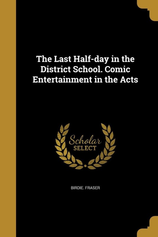 The Last Half-day in the District School. Comic Entertainment in the Acts(English, Paperback, Birdie. Fraser)