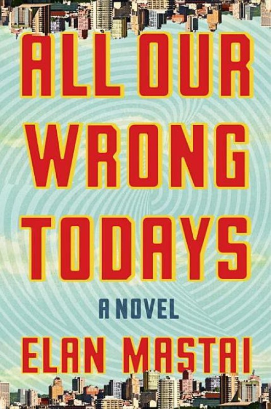 All Our Wrong Todays(English, Hardcover, Elan Mastai)