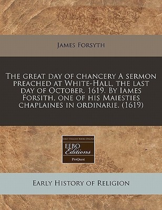 The Great Day of Chancery a Sermon Preached at White-Hall, the Last Day of October. 1619. by Iames Forsith, One of His Maiesties Chaplaines in Ordinarie. (1619)(English, Paperback / softback, Forsyth James)