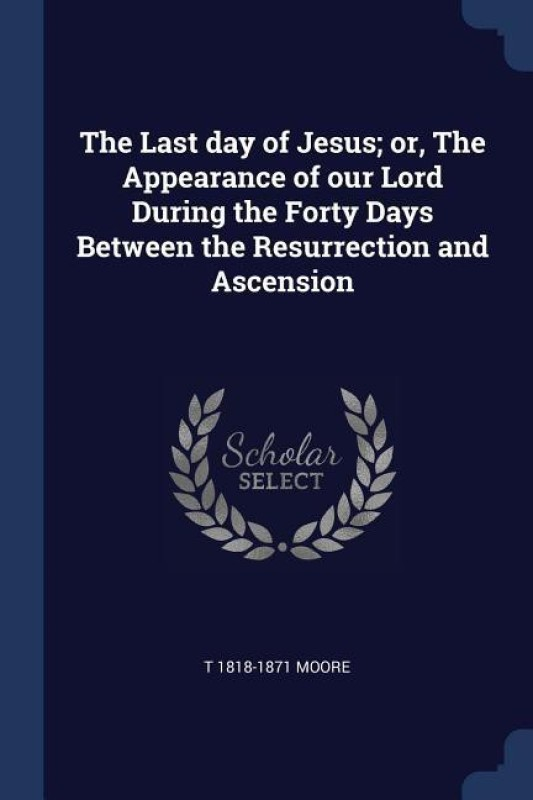 The Last Day of Jesus; Or, the Appearance of Our Lord During the Forty Days Between the Resurrection and Ascension(English, Paperback, Moore T 1818-1871)