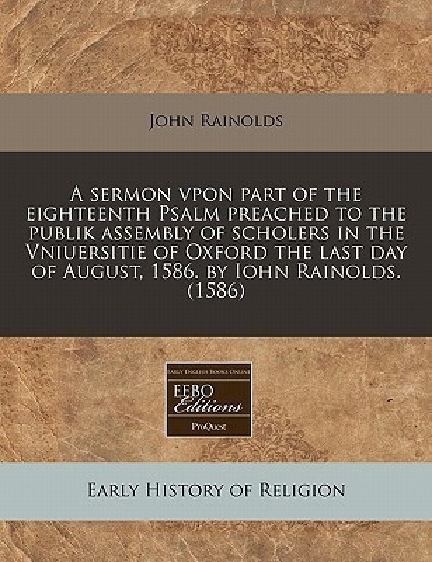 A Sermon Vpon Part of the Eighteenth Psalm Preached to the Publik Assembly of Scholers in the Vniuersitie of Oxford the Last Day of August, 1586. by Iohn Rainolds. (1586)(English, Paperback / softback, Rainolds John)
