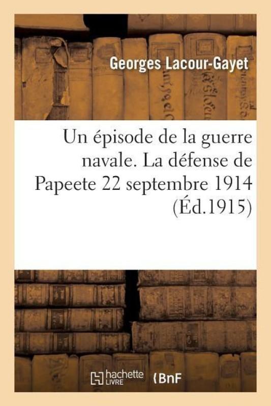 Un �pisode de la Guerre Navale. La D�fense de Papeete 22 Septembre 1914(French, Paperback, Lacour-Gayet-G)