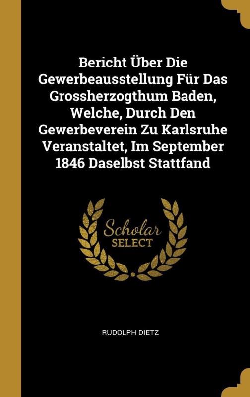 Bericht Über Die Gewerbeausstellung Für Das Grossherzogthum Baden, Welche, Durch Den Gewerbeverein Zu Karlsruhe Veranstaltet, Im September 1846 Daselbst Stattfand(German, Hardcover, Rudolph Dietz)
