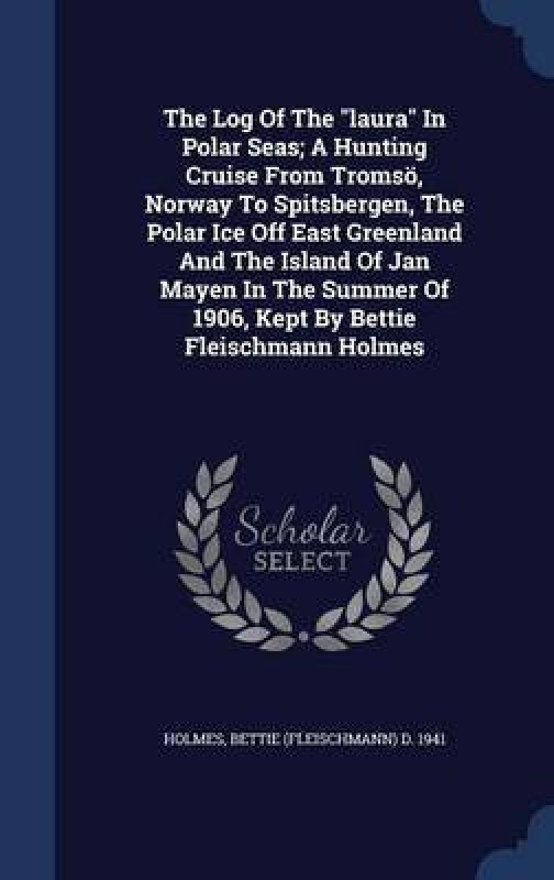 The Log of the Laura in Polar Seas; A Hunting Cruise from Tromso, Norway to Spitsbergen, the Polar Ice Off East Greenland and the Island of Jan Mayen in the Summer of 1906, Kept by Bettie Fleischmann Holmes(English, Hardcover, unknown)
