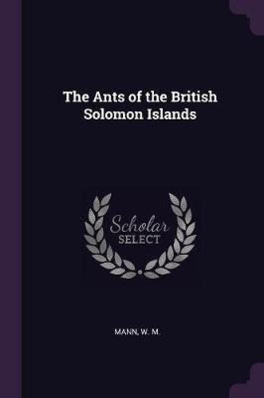 The Ants of the British Solomon Islands(English, Paperback, Mann W M)