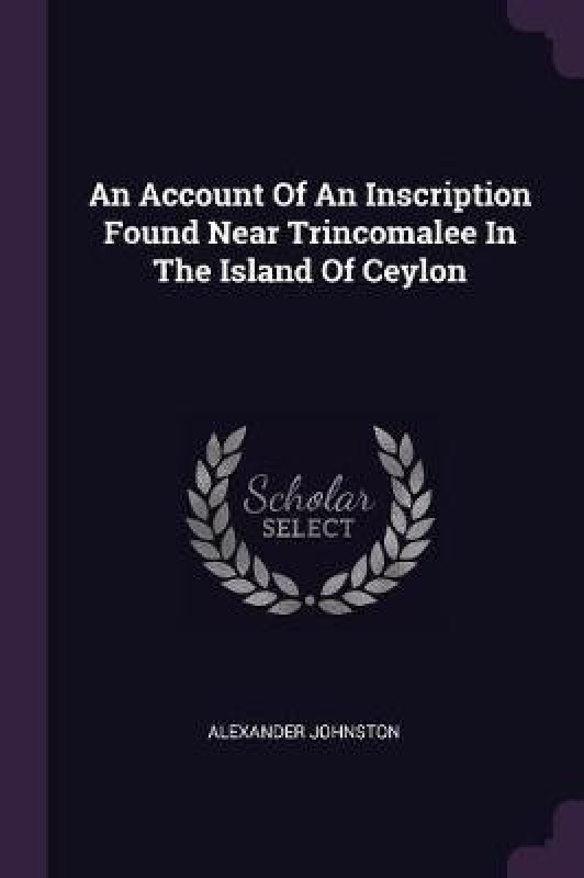 An Account of an Inscription Found Near Trincomalee in the Island of Ceylon(English, Paperback, Johnston Alexander)
