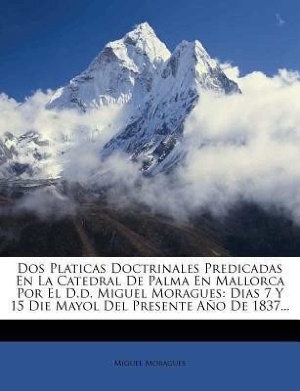 DOS Platicas Doctrinales Predicadas En La Catedral de Palma En Mallorca Por El D.D. Miguel Moragues(English, Paperback / softback, Moragues Miguel)
