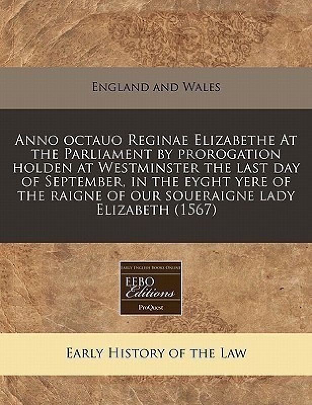 Anno Octauo Reginae Elizabethe at the Parliament by Prorogation Holden at Westminster the Last Day of September, in the Eyght Yere of the Raigne of Our Soueraigne Lady Elizabeth (1567)(English, Paperback / softback, England & Wales Sovereign)