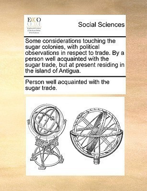Some Considerations Touching the Sugar Colonies, with Political Observations in Respect to Trade. by a Person Well Acquainted with the Sugar Trade, But at Present Residing in the Island of Antigua.(English, Paperback, Person Well Acquainted with the Sugar Tr)