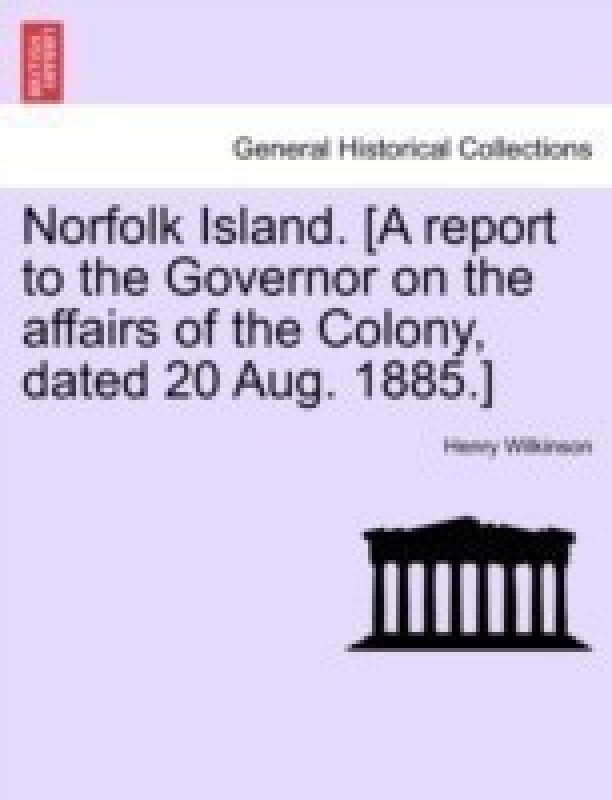 Norfolk Island. [A Report to the Governor on the Affairs of the Colony, Dated 20 Aug. 1885.](English, Paperback / softback, Wilkinson Henry)