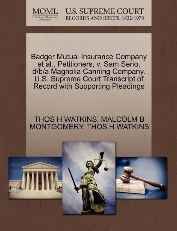 Badger Mutual Insurance Company et al., Petitioners, V. Sam Serio, D/B/A Magnolia Canning Company. U.S. Supreme Court Transcript of Record with Supporting Pleadings(English, Paperback / softback, Watkins Thos H)