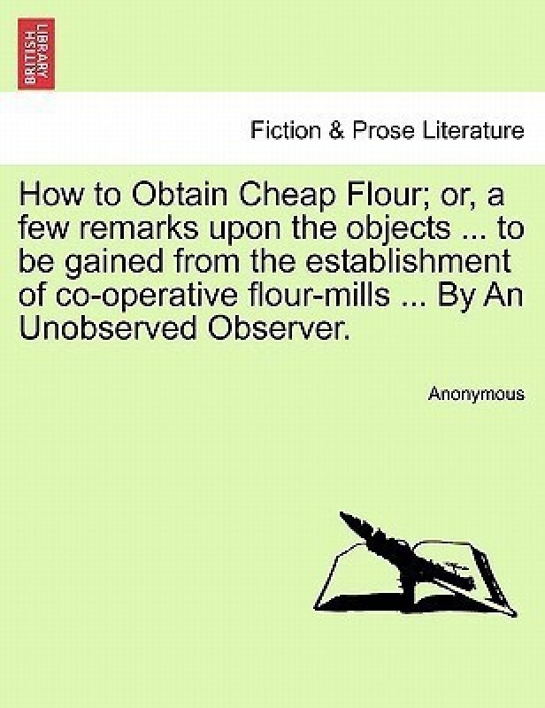 How to Obtain Cheap Flour; Or, a Few Remarks Upon the Objects ... to Be Gained from the Establishment of Co-Operative Flour-Mills ... by an Unobserved Observer.(Spanish, Paperback, Anonymous)