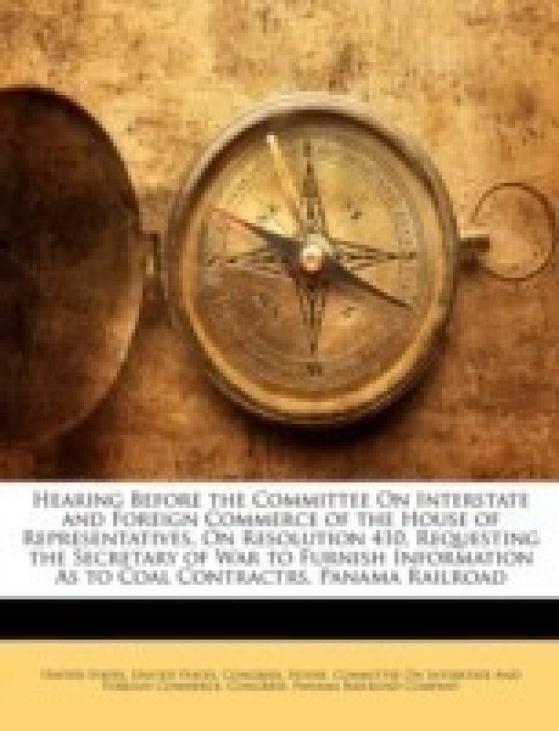 Hearing Before the Committee on Interstate and Foreign Commerce of the House of Representatives, on Resolution 410, Requesting the Secretary of War to Furnish Information as to Coal Contractrs, Panama Railroad(English, Paperback / softback, unknown)