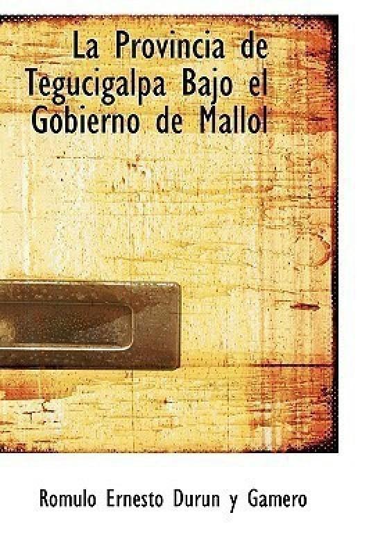 La Provincia de Tegucigalpa Bajo El Gobierno de Mallol(English, Paperback / softback, Ernesto Durun y Gamero Romulo)