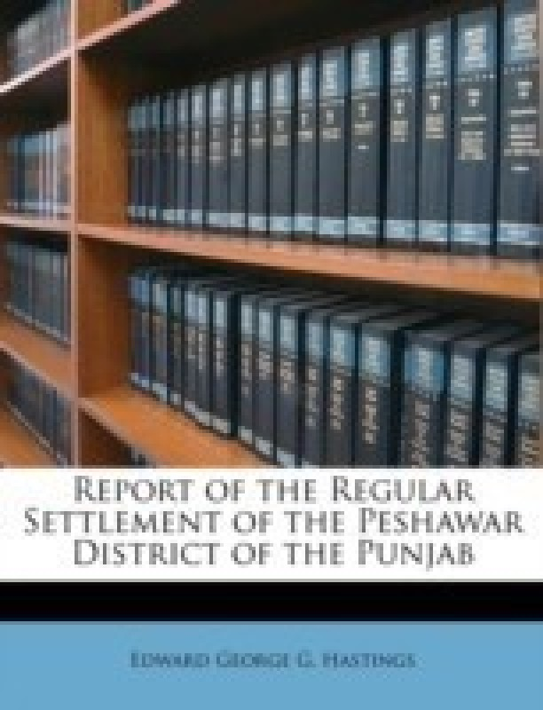 Report of the Regular Settlement of the Peshawar District of the Punjab(English, Paperback / softback, Hastings Edward George G)