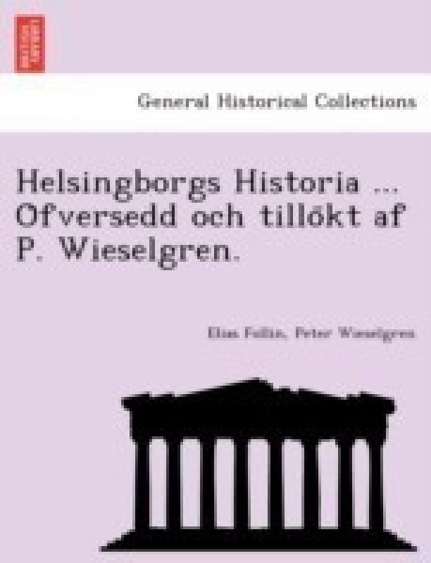 Helsingborgs Historia ... O Fversedd Och Tillo Kt AF P. Wieselgren.(Swedish, Paperback / softback, Follin Elias)