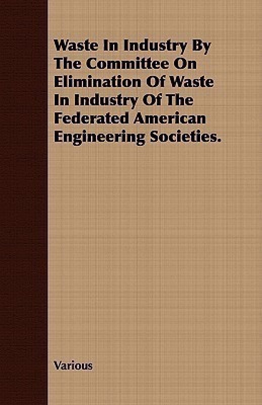 Waste in Industry by the Committee on Elimination of Waste in Industry of the Federated American Engineering Societies.(English, Paperback / softback, Various)