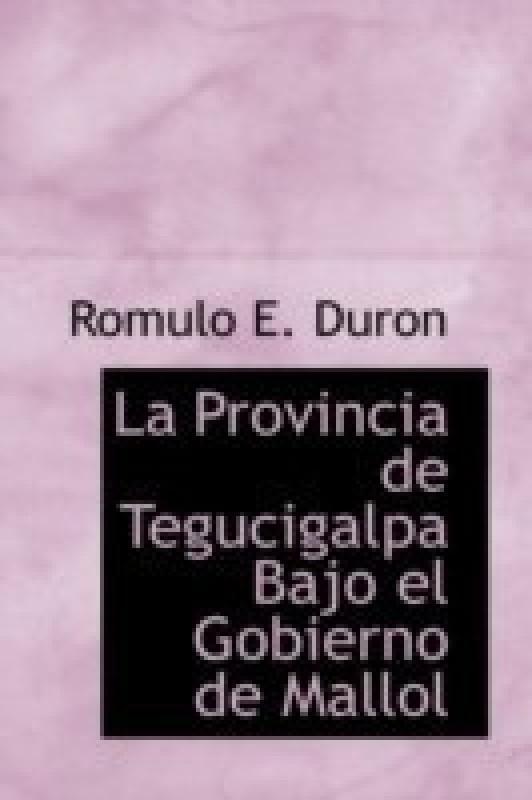 La Provincia de Tegucigalpa Bajo El Gobierno de Mallol(English, Hardcover, Duron Romulo E)