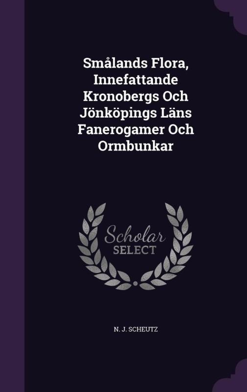 Smalands Flora, Innefattande Kronobergs Och Jonkopings LANs Fanerogamer Och Ormbunkar(English, Hardcover, Scheutz N J)
