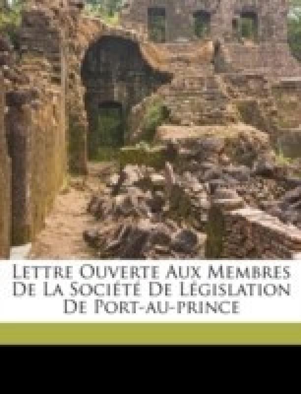 Lettre Ouverte Aux Membres de la Societe de Legislation de Port-Au-Prince(French, Paperback, 1850-1911 Firmin Joseph-Antenor)