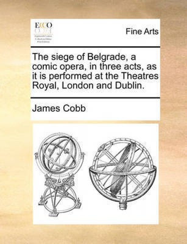 The Siege of Belgrade, a Comic Opera, in Three Acts, as It Is Performed at the Theatres Royal, London and Dublin(English, Paperback, Cobb James)