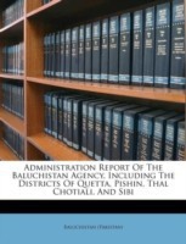 Administration Report of the Baluchistan Agency, Including the Districts of Quetta, Pishin, Thal Chotiali, and Sibi(English, Paperback, (Pakistan) Baluchistan)