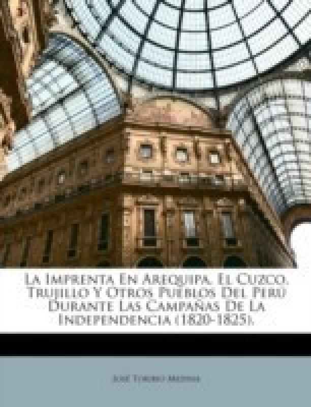 La Imprenta En Arequipa, El Cuzco, Trujillo y Otros Pueblos del Peru Durante Las Campanas de La Independencia (1820-1825).(English, Paperback, Medina Josbe Toribio)