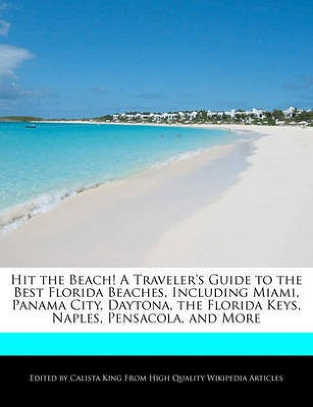 Hit the Beach! a Traveler's Guide to the Best Florida Beaches, Including Miami, Panama City, Daytona, the Florida Keys, Naples, Pensacola, and More(English, Paperback, King Calista)