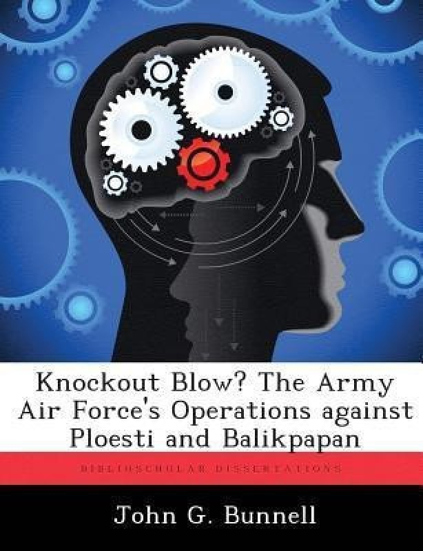 Knockout Blow? the Army Air Force's Operations Against Ploesti and Balikpapan(English, Paperback, Bunnell John G)