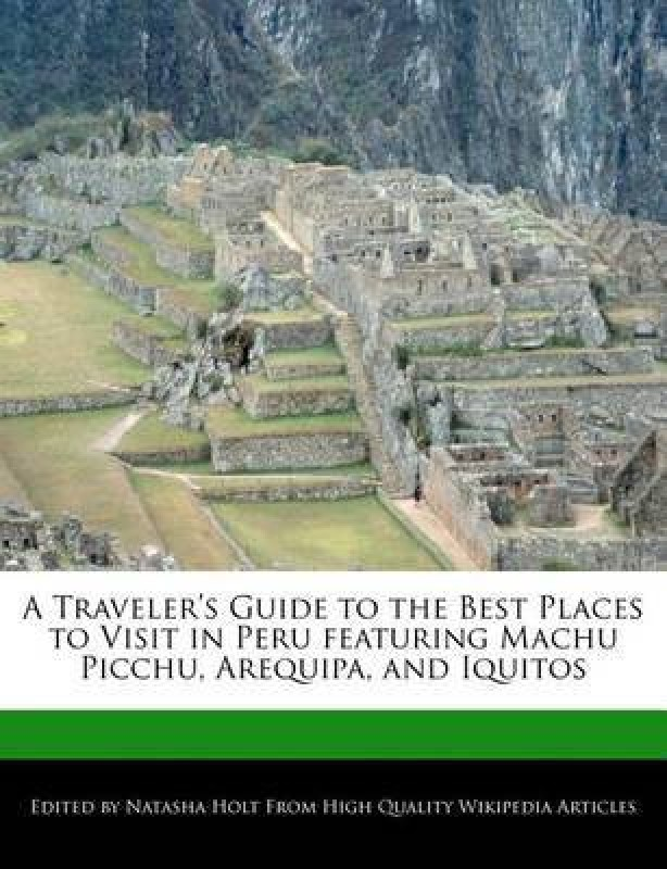 A Traveler's Guide to the Best Places to Visit in Peru Featuring Machu Picchu, Arequipa, and Iquitos(English, Paperback, Holt Natasha)