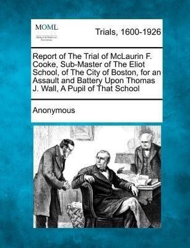 Report of the Trial of McLaurin F. Cooke, Sub-Master of the Eliot School, of the City of Boston, for an Assault and Battery Upon Thomas J. Wall, a Pupil of That School(English, Paperback, Anonymous)