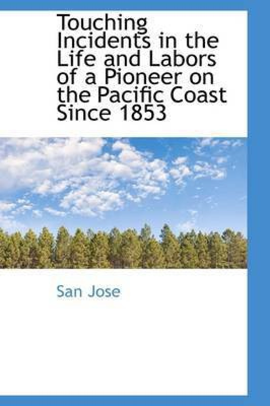 Touching Incidents in the Life and Labors of a Pioneer on the Pacific Coast Since 1853(English, Hardcover, Jose San)